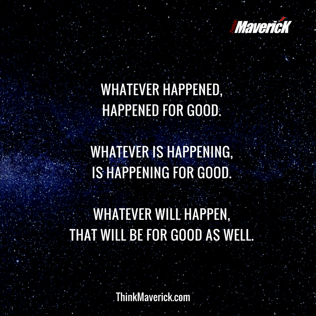 Whatever happened, happened for the good. Whatever is happening, is happening for the good. Whatever will happen, will also happen for the good.