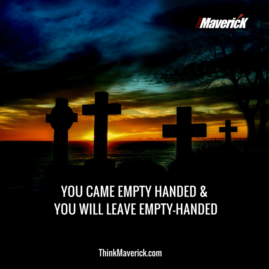 You came empty handed, and you will leave empty handed.