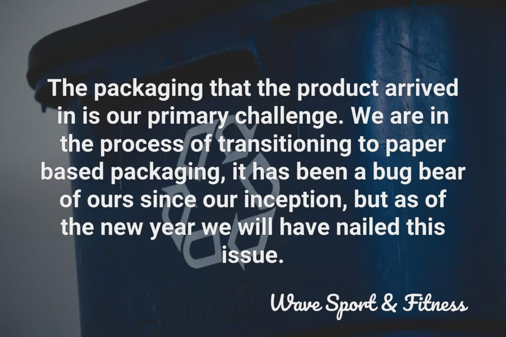 The packaging that the product arrived in is our primary challenge. We are in the process of transitioning to paper based packaging, it has been a bug bear of ours since our inception, but as of the new year we will have nailed this issue.